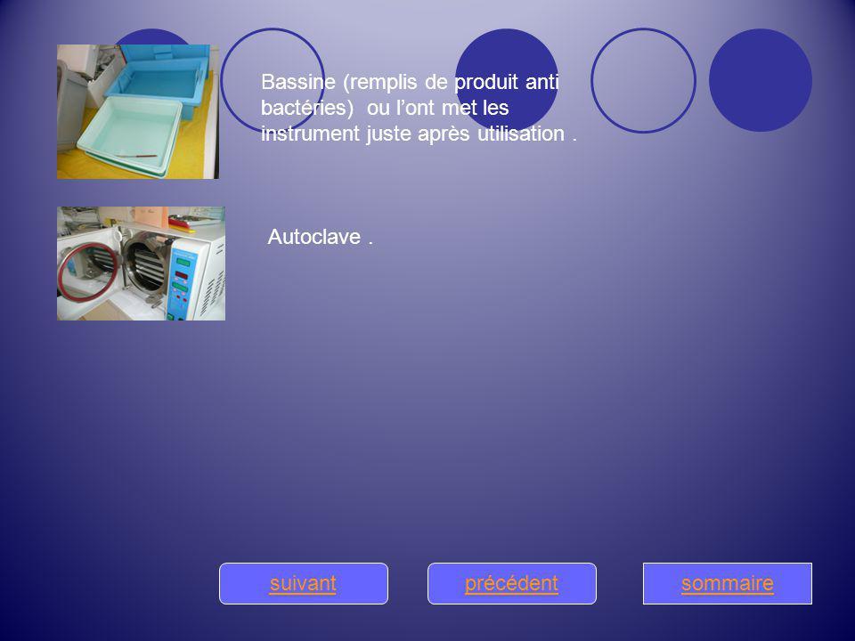 Bassine (remplis de produit anti bactéries) ou l'ont met les instrument juste après utilisation .