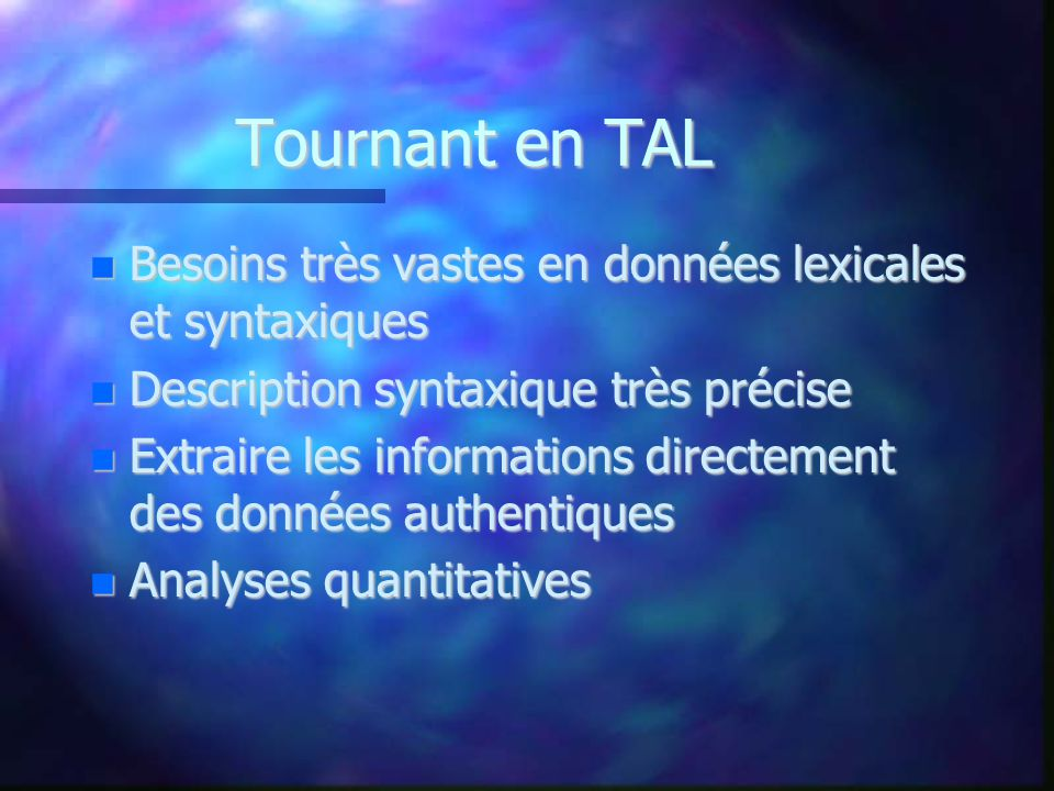 Tournant en TAL Besoins très vastes en données lexicales et syntaxiques. Description syntaxique très précise.