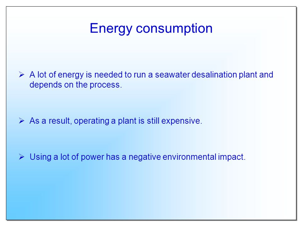 Energy consumption A lot of energy is needed to run a seawater desalination plant and depends on the process.