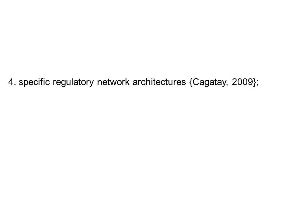4. specific regulatory network architectures {Cagatay, 2009};