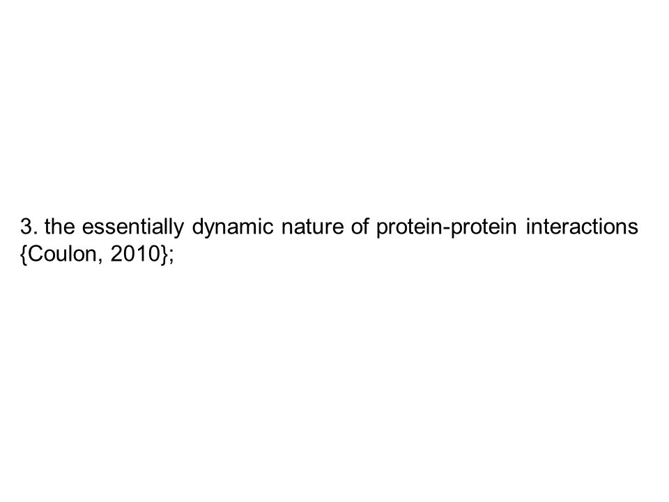 3. the essentially dynamic nature of protein-protein interactions {Coulon, 2010};