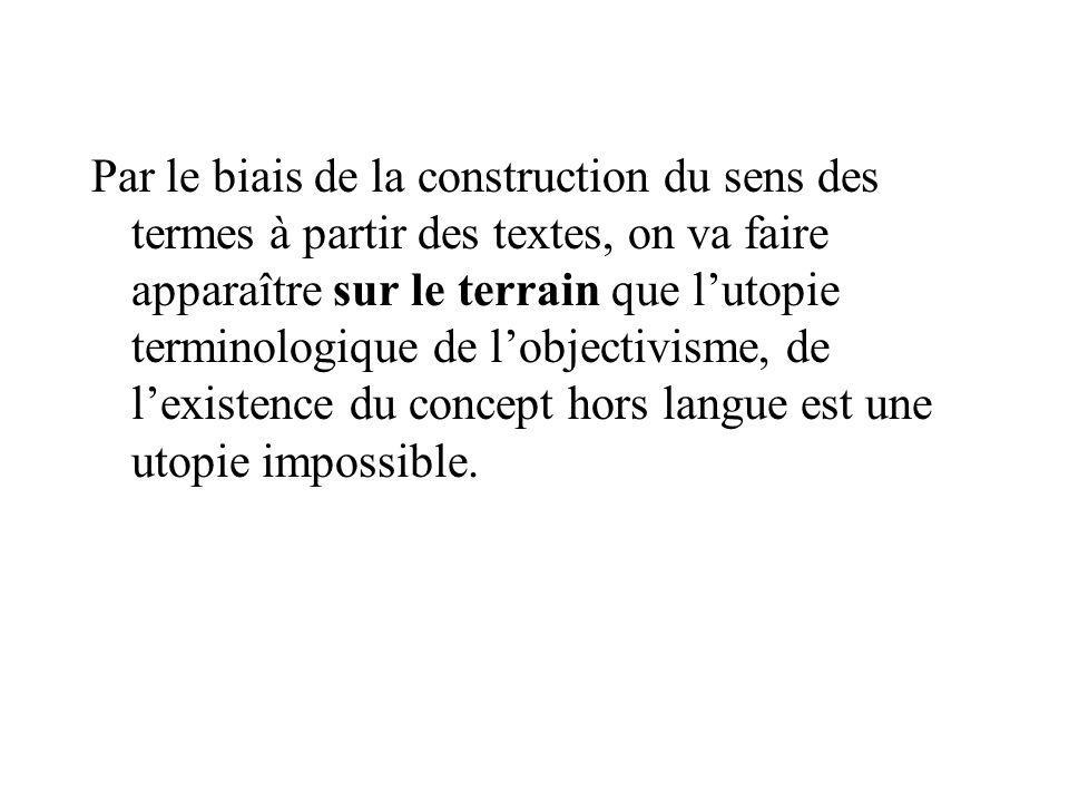 Par le biais de la construction du sens des termes à partir des textes, on va faire apparaître sur le terrain que l'utopie terminologique de l'objectivisme, de l'existence du concept hors langue est une utopie impossible.