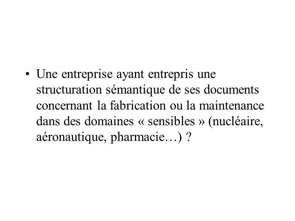 Une entreprise ayant entrepris une structuration sémantique de ses documents concernant la fabrication ou la maintenance dans des domaines « sensibles » (nucléaire, aéronautique, pharmacie…)