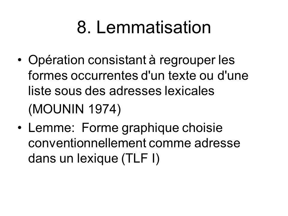 8. Lemmatisation Opération consistant à regrouper les formes occurrentes d un texte ou d une liste sous des adresses lexicales.