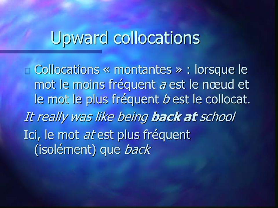 Upward collocations Collocations « montantes » : lorsque le mot le moins fréquent a est le nœud et le mot le plus fréquent b est le collocat.