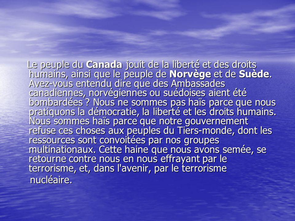 Le peuple du Canada jouit de la liberté et des droits humains, ainsi que le peuple de Norvège et de Suède. Avez-vous entendu dire que des Ambassades canadiennes, norvégiennes ou suédoises aient été bombardées Nous ne sommes pas haïs parce que nous pratiquons la démocratie, la liberté et les droits humains. Nous sommes haïs parce que notre gouvernement refuse ces choses aux peuples du Tiers-monde, dont les ressources sont convoitées par nos groupes multinationaux. Cette haine que nous avons semée, se retourne contre nous en nous effrayant par le terrorisme, et, dans l avenir, par le terrorisme
