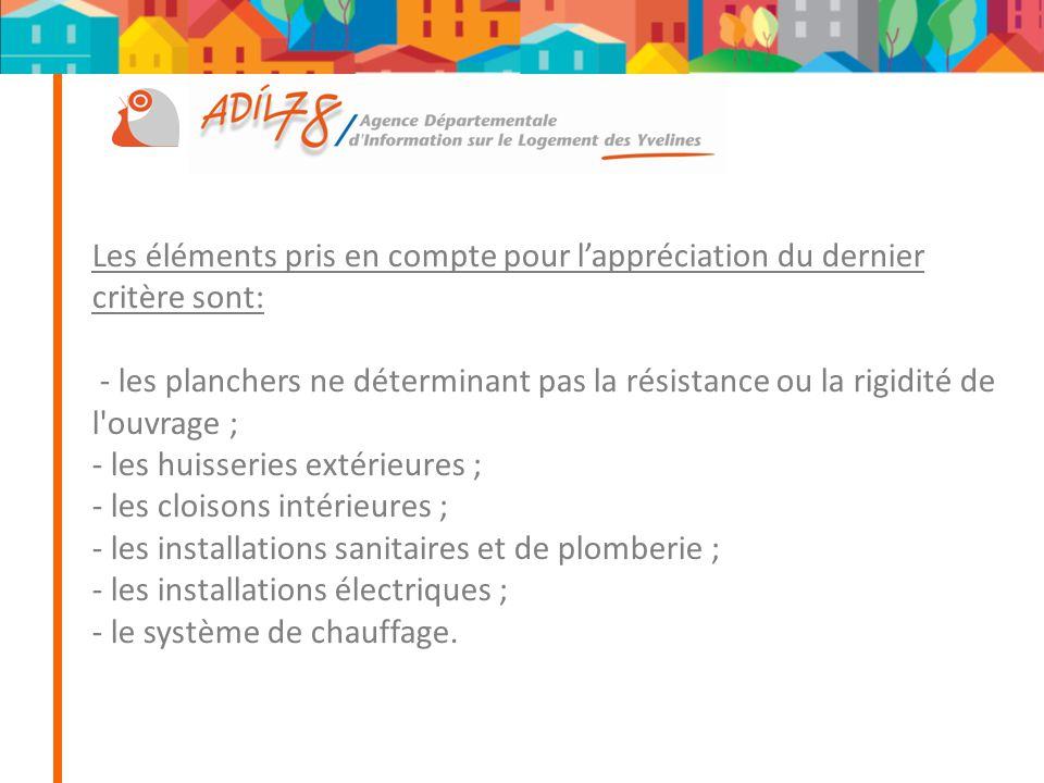 Les éléments pris en compte pour l'appréciation du dernier critère sont: - les planchers ne déterminant pas la résistance ou la rigidité de l ouvrage ; - les huisseries extérieures ; - les cloisons intérieures ; - les installations sanitaires et de plomberie ; - les installations électriques ; - le système de chauffage.