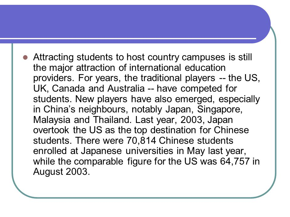 Attracting students to host country campuses is still the major attraction of international education providers.