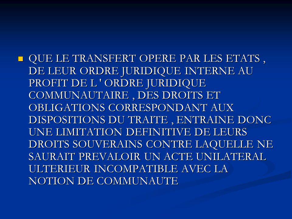 QUE LE TRANSFERT OPERE PAR LES ETATS , DE LEUR ORDRE JURIDIQUE INTERNE AU PROFIT DE L ORDRE JURIDIQUE COMMUNAUTAIRE , DES DROITS ET OBLIGATIONS CORRESPONDANT AUX DISPOSITIONS DU TRAITE , ENTRAINE DONC UNE LIMITATION DEFINITIVE DE LEURS DROITS SOUVERAINS CONTRE LAQUELLE NE SAURAIT PREVALOIR UN ACTE UNILATERAL ULTERIEUR INCOMPATIBLE AVEC LA NOTION DE COMMUNAUTE