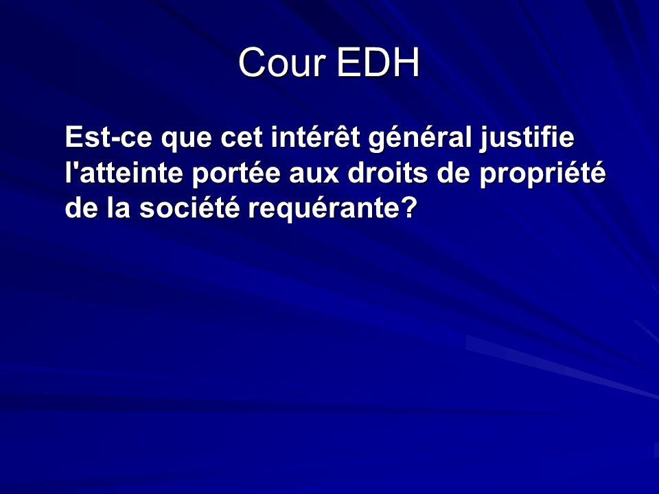 Cour EDH Est-ce que cet intérêt général justifie l atteinte portée aux droits de propriété de la société requérante