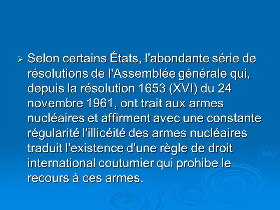 Selon certains États, l abondante série de résolutions de l Assemblée générale qui, depuis la résolution 1653 (XVI) du 24 novembre 1961, ont trait aux armes nucléaires et affirment avec une constante régularité l illicéité des armes nucléaires traduit l existence d une règle de droit international coutumier qui prohibe le recours à ces armes.