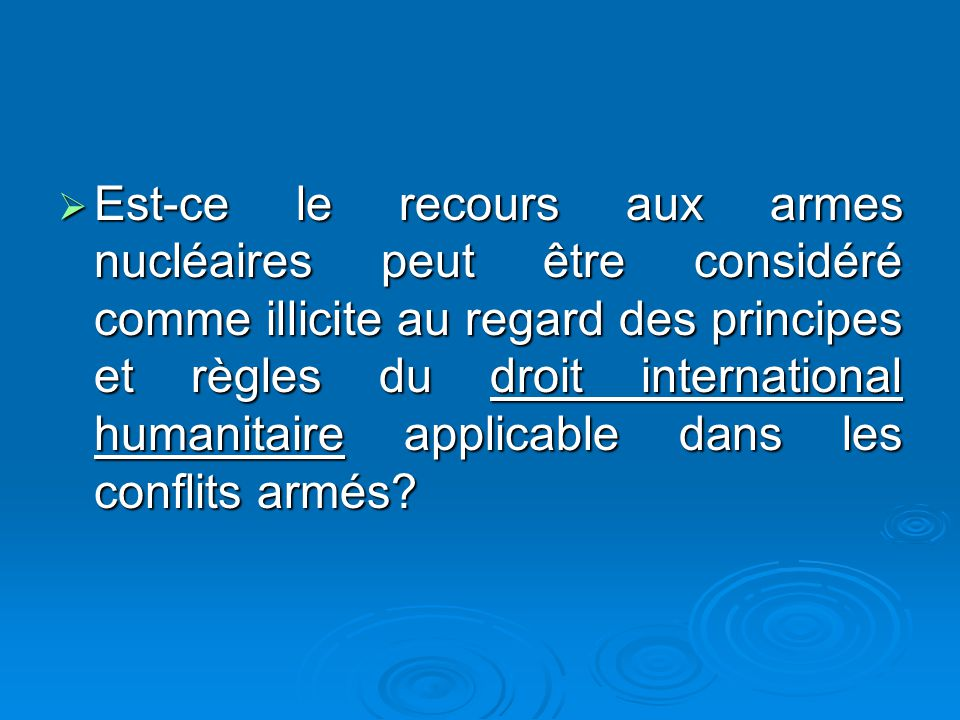 Est-ce le recours aux armes nucléaires peut être considéré comme illicite au regard des principes et règles du droit international humanitaire applicable dans les conflits armés