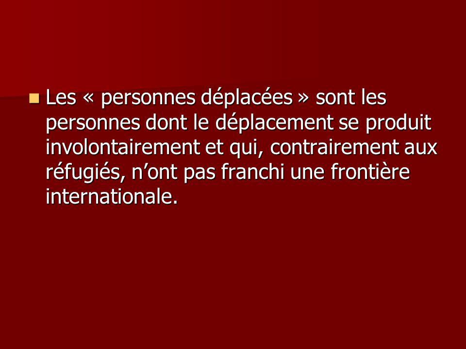 Les « personnes déplacées » sont les personnes dont le déplacement se produit involontairement et qui, contrairement aux réfugiés, n'ont pas franchi une frontière internationale.