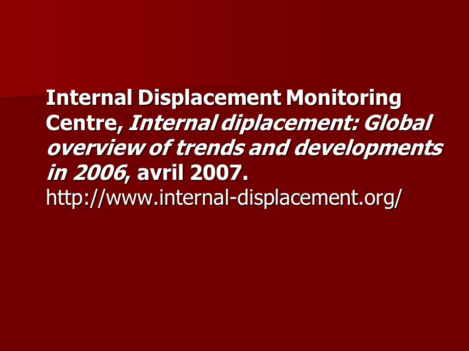 Internal Displacement Monitoring Centre, Internal diplacement: Global overview of trends and developments in 2006, avril 2007.