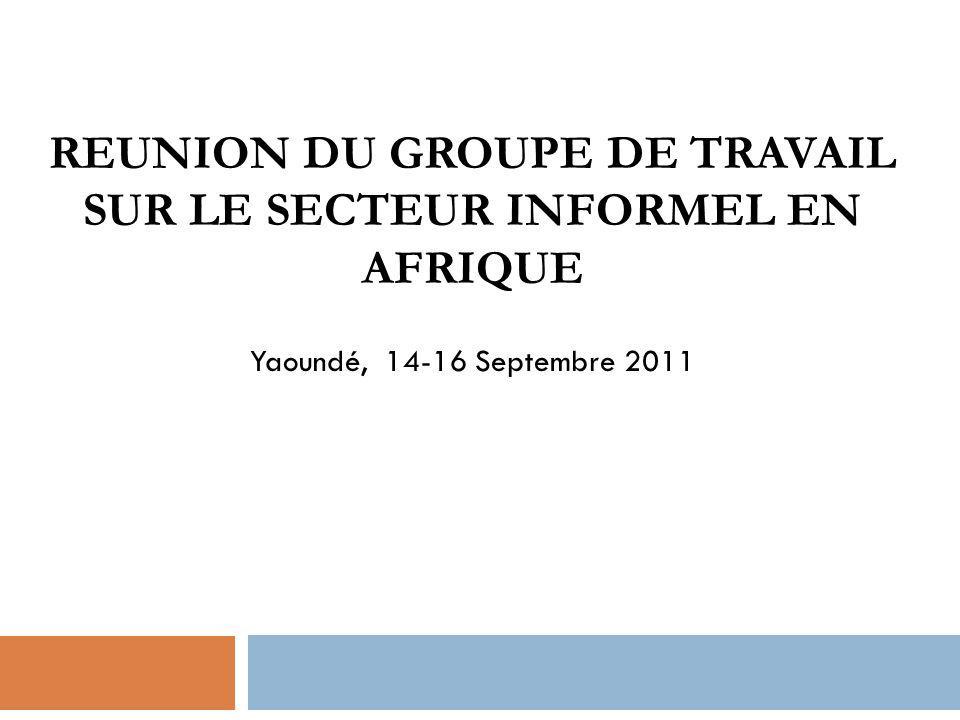 REUNION DU GROUPE DE TRAVAIL SUR LE SECTEUR INFORMEL EN AFRIQUE Yaoundé, 14-16 Septembre 2011