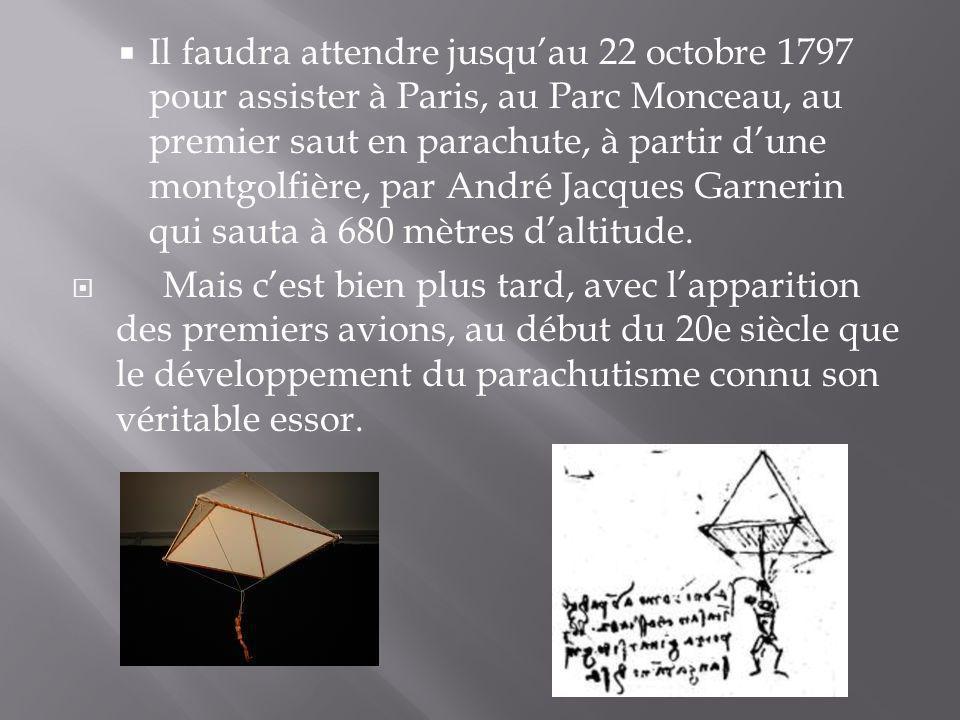 Il faudra attendre jusqu'au 22 octobre 1797 pour assister à Paris, au Parc Monceau, au premier saut en parachute, à partir d'une montgolfière, par André Jacques Garnerin qui sauta à 680 mètres d'altitude.