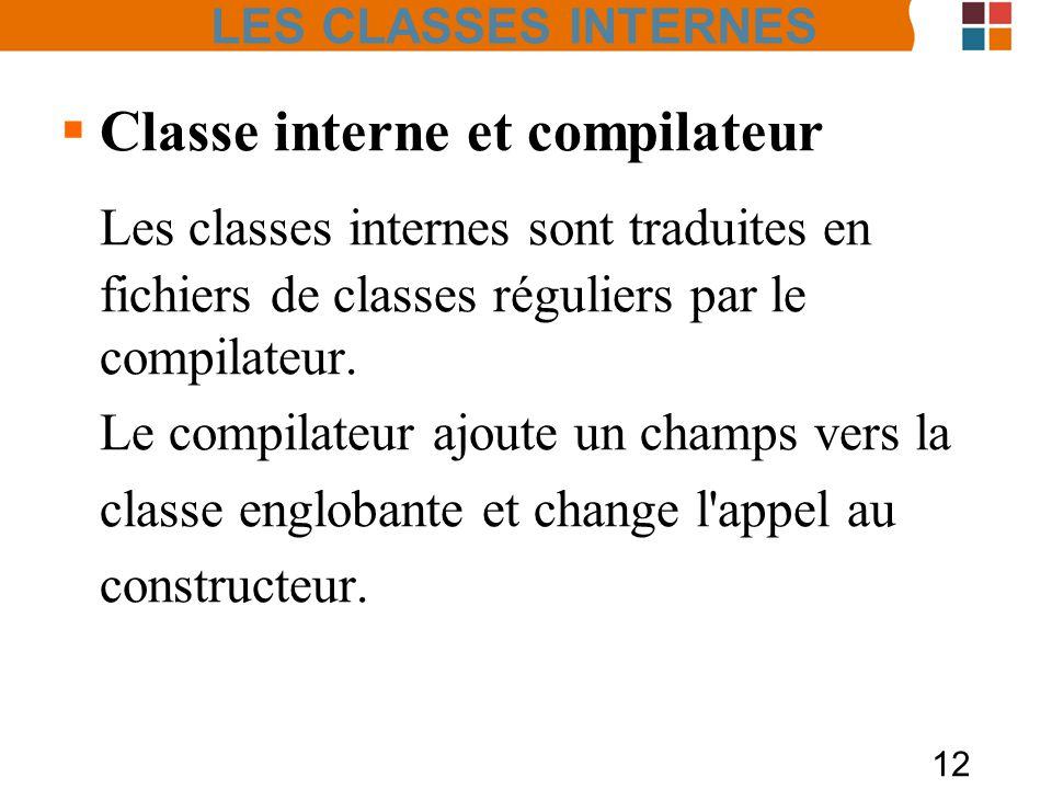 LES CLASSES INTERNES Classe interne et compilateur. Les classes internes sont traduites en fichiers de classes réguliers par le compilateur.