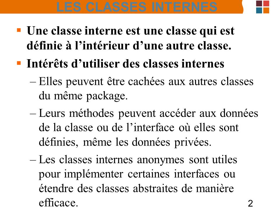 LES CLASSES INTERNES Une classe interne est une classe qui est définie à l'intérieur d'une autre classe.