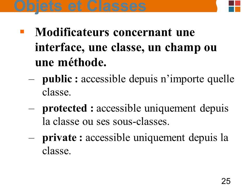 Objets et Classes Modificateurs concernant une interface, une classe, un champ ou une méthode. public : accessible depuis n'importe quelle classe.