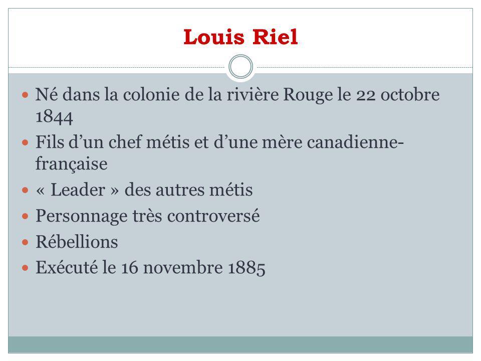 Louis Riel Né dans la colonie de la rivière Rouge le 22 octobre 1844