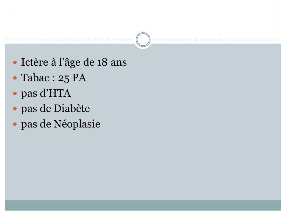 Ictère à l'âge de 18 ans Tabac : 25 PA pas d'HTA pas de Diabète pas de Néoplasie