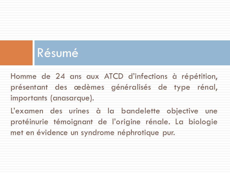 Résumé Homme de 24 ans aux ATCD d'infections à répétition, présentant des œdèmes généralisés de type rénal, importants (anasarque).