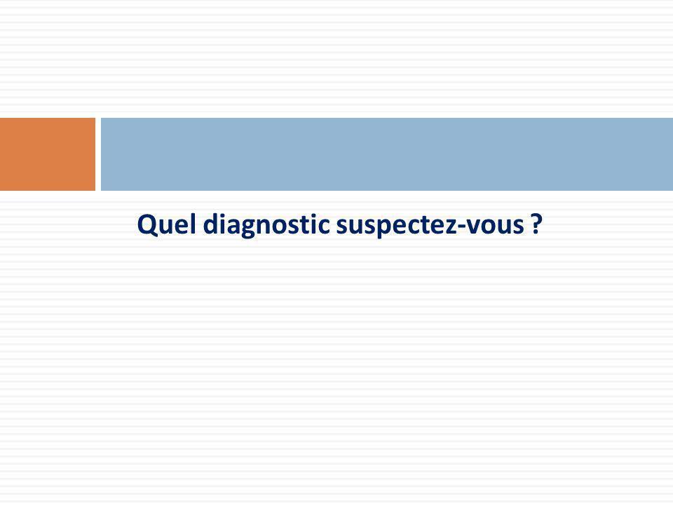 Quel diagnostic suspectez-vous