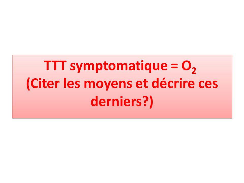 TTT symptomatique = O2 (Citer les moyens et décrire ces derniers )