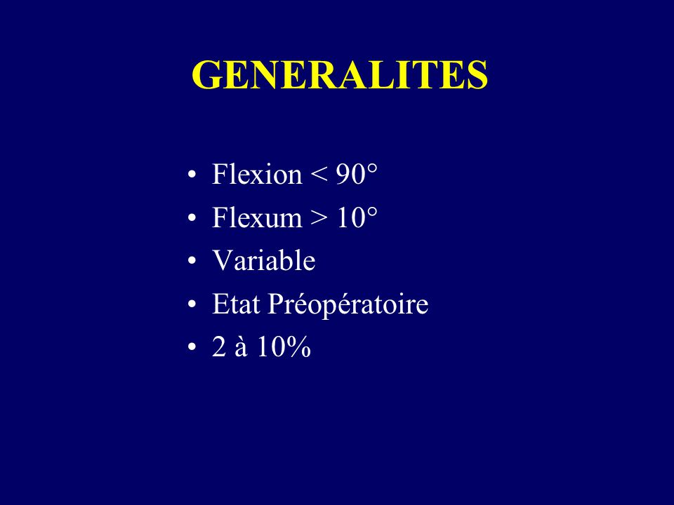 GENERALITES Flexion < 90° Flexum > 10° Variable