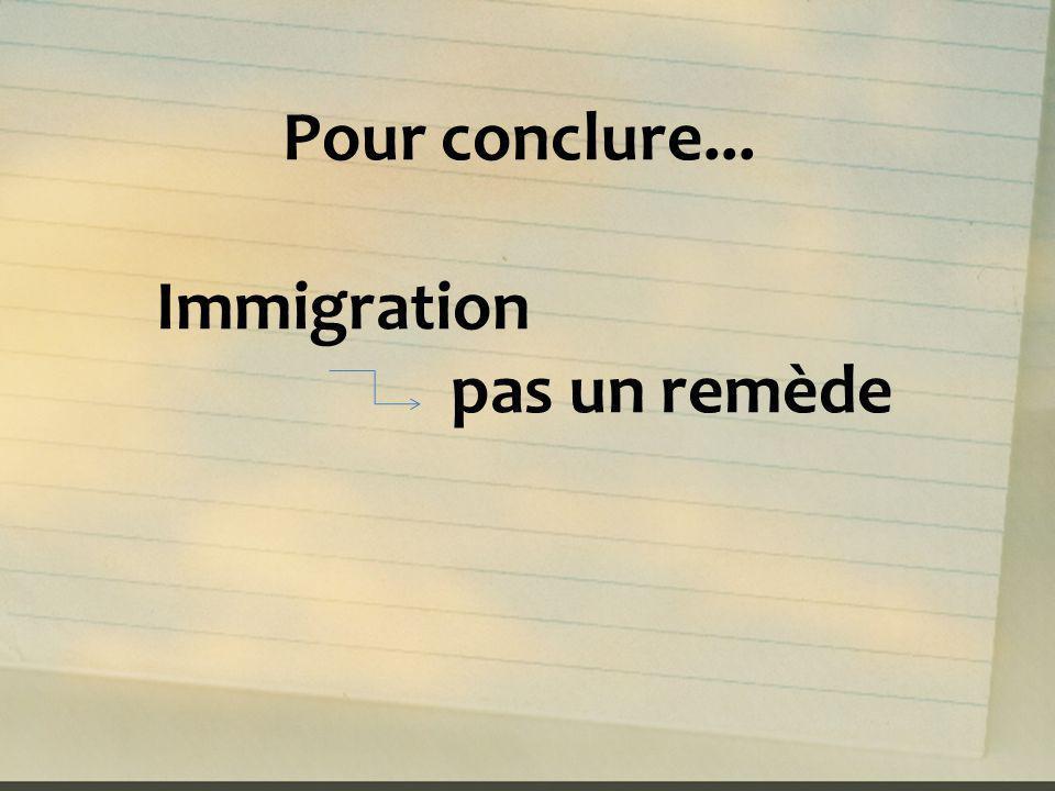 Pour conclure... Immigration pas un remède
