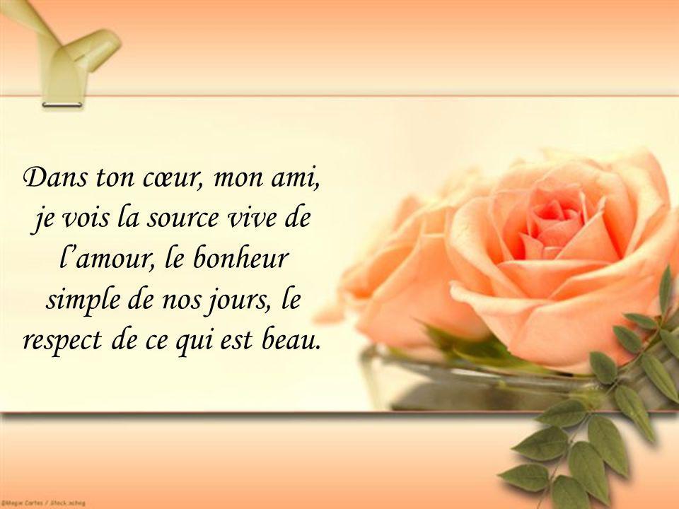 Dans ton cœur, mon ami, je vois la source vive de l'amour, le bonheur simple de nos jours, le respect de ce qui est beau.