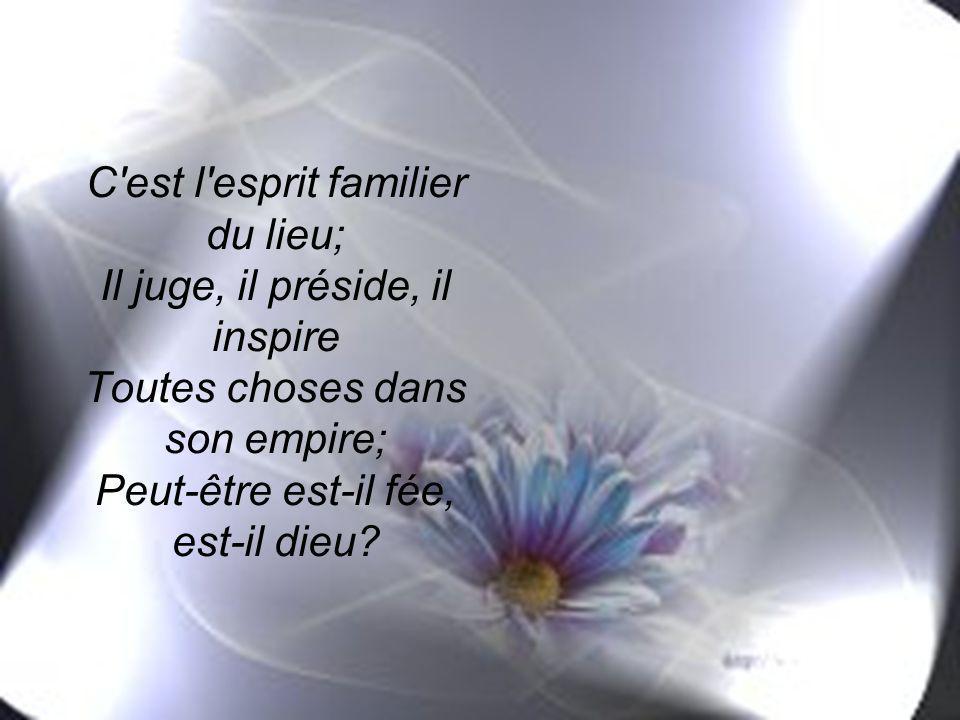C est l esprit familier du lieu; Il juge, il préside, il inspire Toutes choses dans son empire; Peut-être est-il fée, est-il dieu
