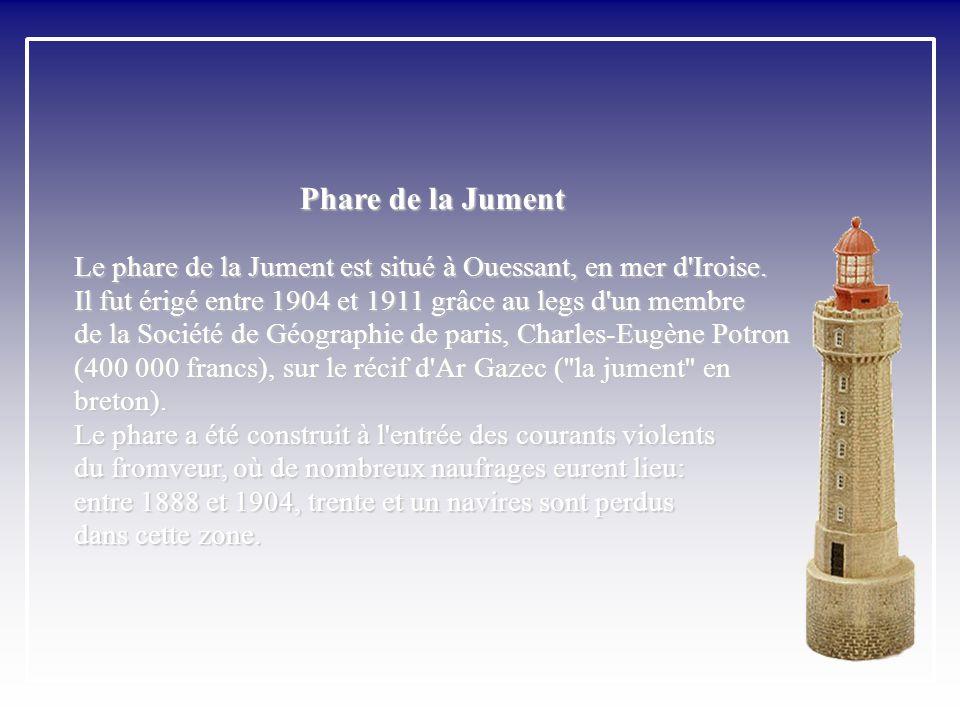 Phare de la Jument Le phare de la Jument est situé à Ouessant, en mer d Iroise. Il fut érigé entre 1904 et 1911 grâce au legs d un membre.