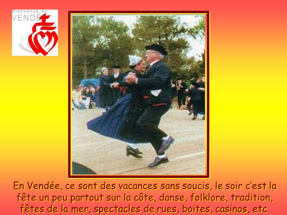 En Vendée, ce sont des vacances sans soucis, le soir c'est la fête un peu partout sur la côte, danse, folklore, tradition, fêtes de la mer, spectacles de rues, boites, casinos, etc.
