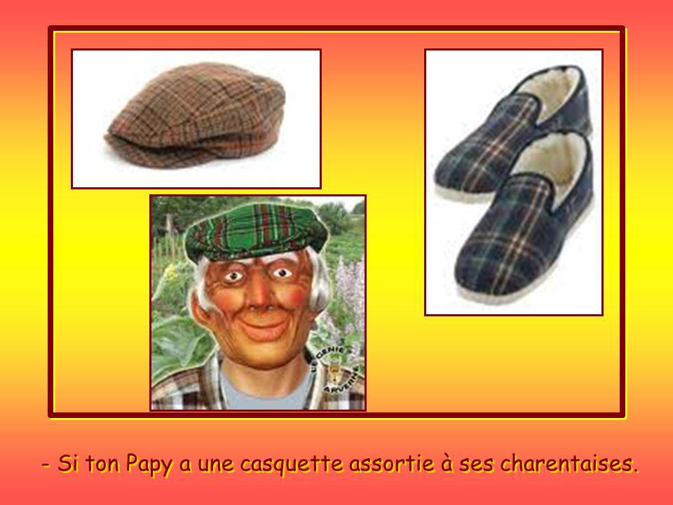 - Si ton Papy a une casquette assortie à ses charentaises.