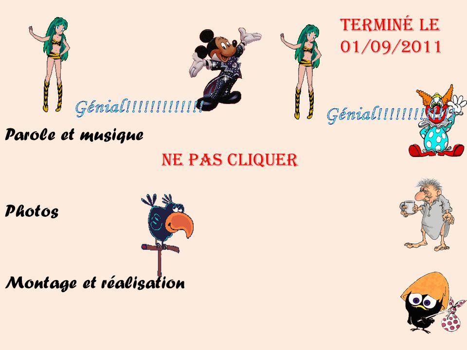 Terminé le 01/09/2011 Parole et musique NE PAS Cliquer Photos Montage et réalisation