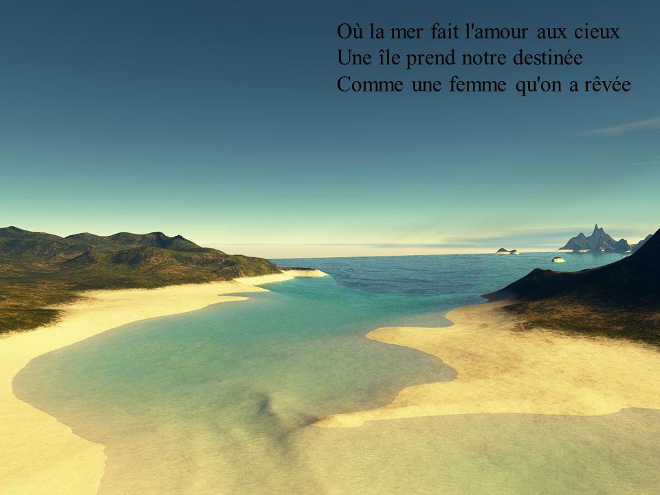 Où la mer fait l amour aux cieux Une île prend notre destinée Comme une femme qu on a rêvée