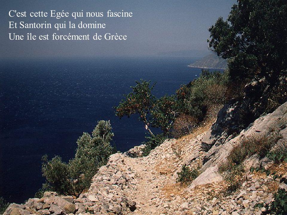 C est cette Egée qui nous fascine Et Santorin qui la domine Une île est forcément de Grèce