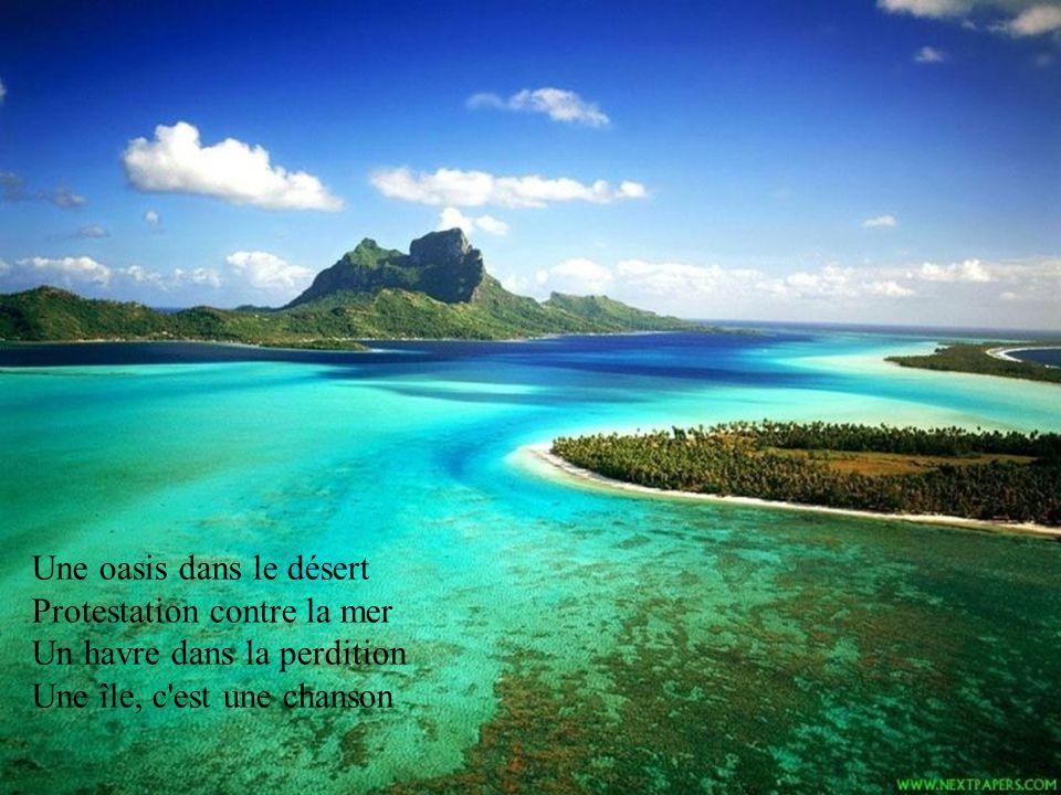 Une oasis dans le désert Protestation contre la mer Un havre dans la perdition Une île, c est une chanson