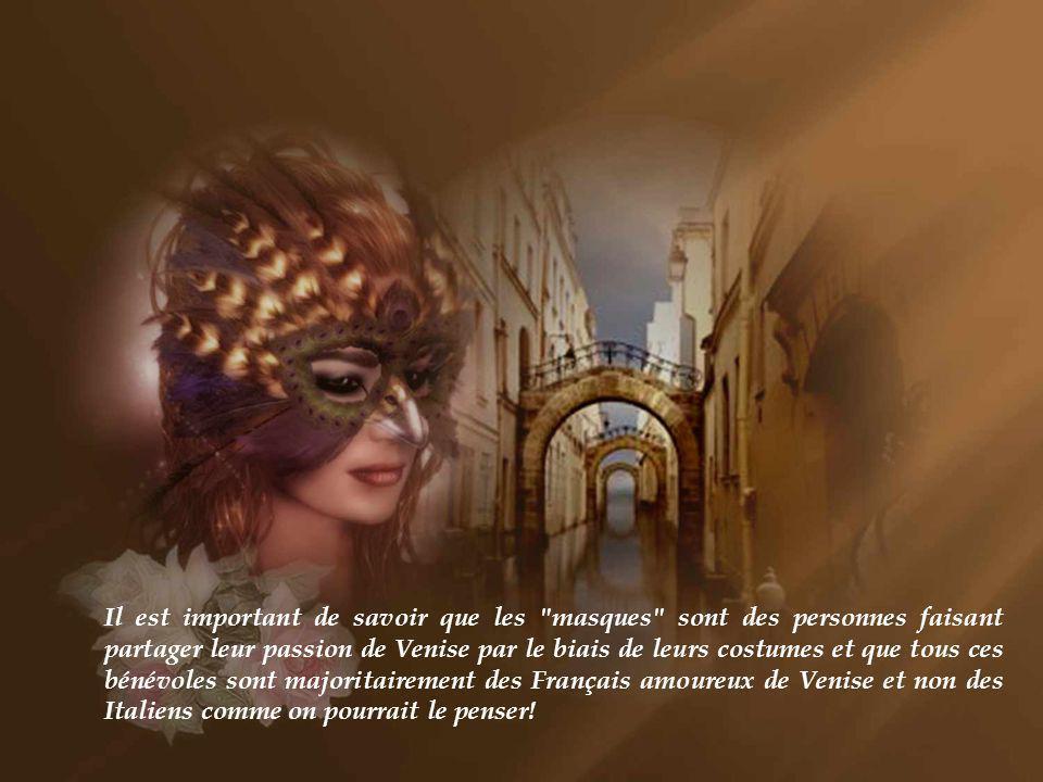 Il est important de savoir que les masques sont des personnes faisant partager leur passion de Venise par le biais de leurs costumes et que tous ces bénévoles sont majoritairement des Français amoureux de Venise et non des Italiens comme on pourrait le penser!