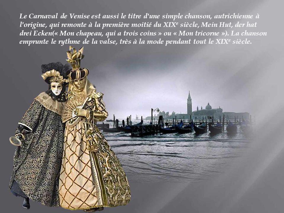 Le Carnaval de Venise est aussi le titre d une simple chanson, autrichienne à l origine, qui remonte à la première moitié du XIXe siècle, Mein Hut, der hat drei Ecken(« Mon chapeau, qui a trois coins » ou « Mon tricorne »).
