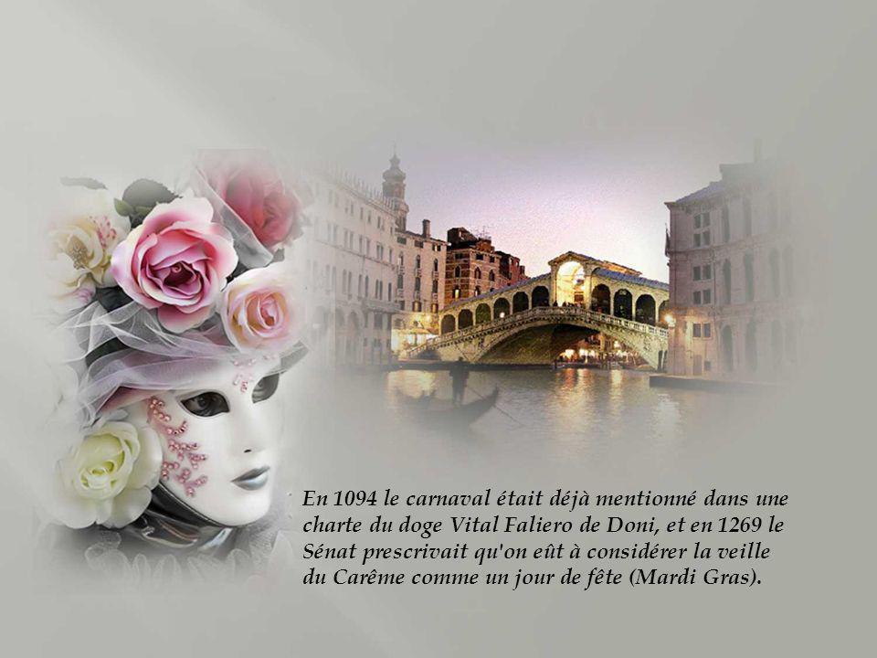 En 1094 le carnaval était déjà mentionné dans une charte du doge Vital Faliero de Doni, et en 1269 le Sénat prescrivait qu on eût à considérer la veille du Carême comme un jour de fête (Mardi Gras).