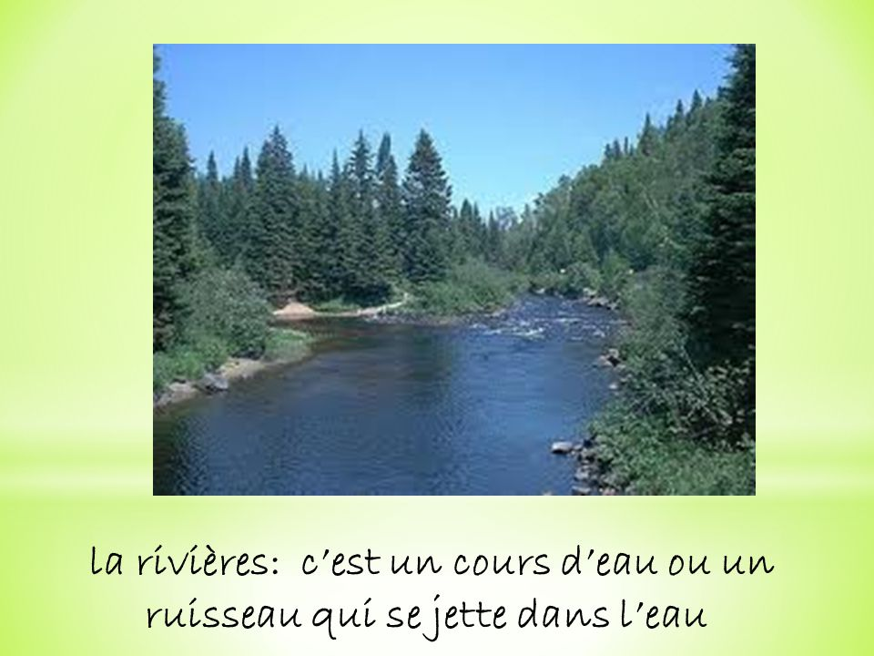 la rivières: c'est un cours d'eau ou un ruisseau qui se jette dans l'eau