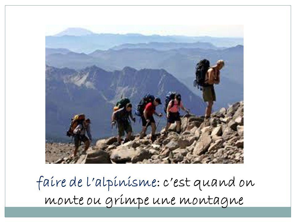 faire de l'alpinisme: c'est quand on monte ou grimpe une montagne