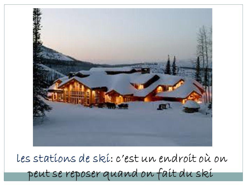 les stations de ski: c'est un endroit où on peut se reposer quand on fait du ski