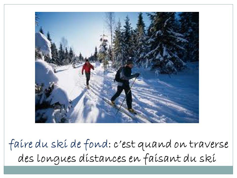 faire du ski de fond: c'est quand on traverse des longues distances en faisant du ski