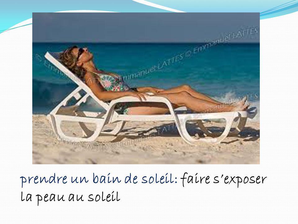 prendre un bain de soleil: faire s'exposer la peau au soleil