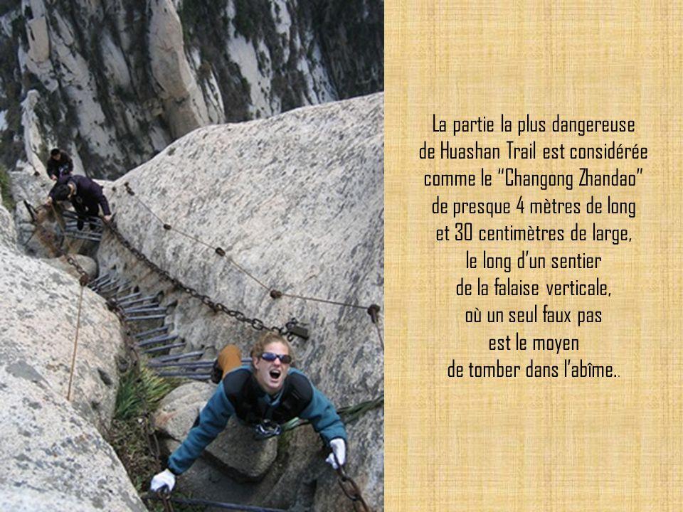 La partie la plus dangereuse de Huashan Trail est considérée comme le Changong Zhandao de presque 4 mètres de long et 30 centimètres de large, le long d'un sentier de la falaise verticale, où un seul faux pas est le moyen de tomber dans l'abîme..