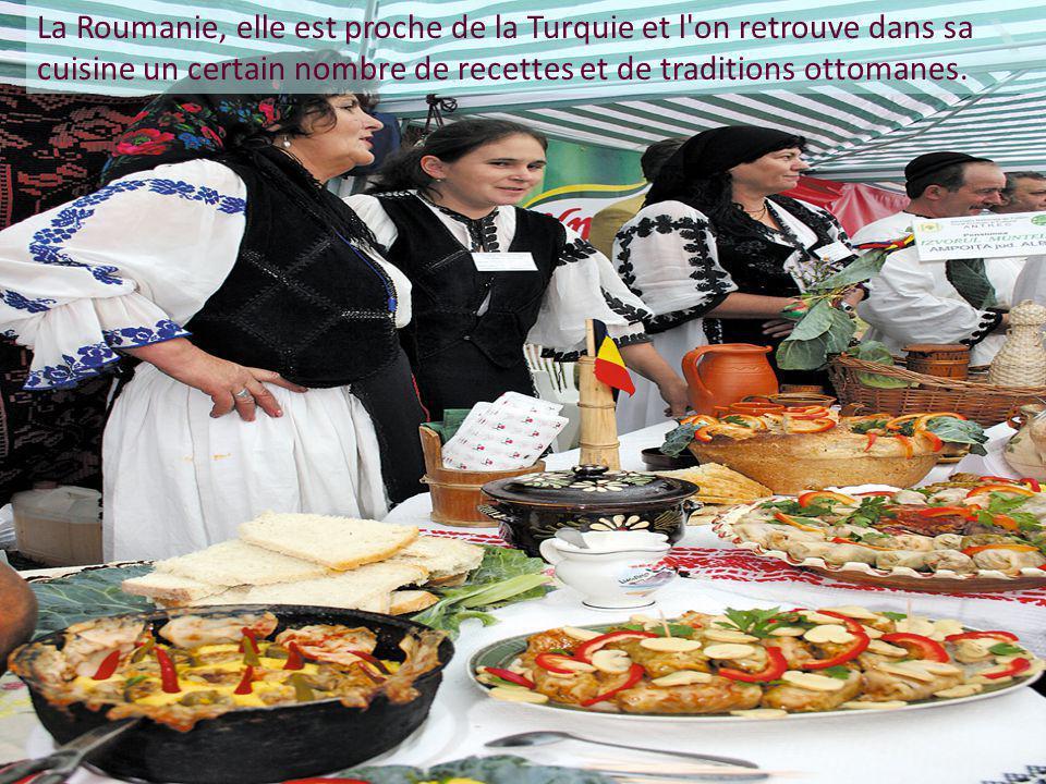 La Roumanie, elle est proche de la Turquie et l on retrouve dans sa cuisine un certain nombre de recettes et de traditions ottomanes.