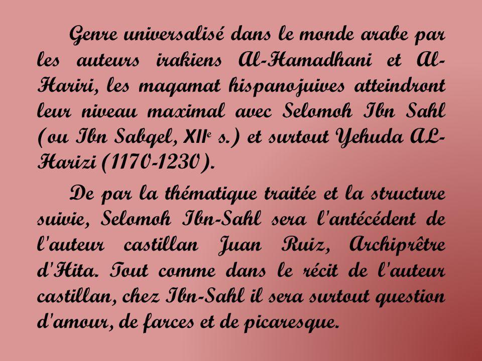 Genre universalisé dans le monde arabe par les auteurs irakiens Al-Hamadhani et Al-Hariri, les maqamat hispanojuives atteindront leur niveau maximal avec Selomoh Ibn Sahl (ou Ibn Sabqel, XIIe s.) et surtout Yehuda AL-Harizi (1170-1230).
